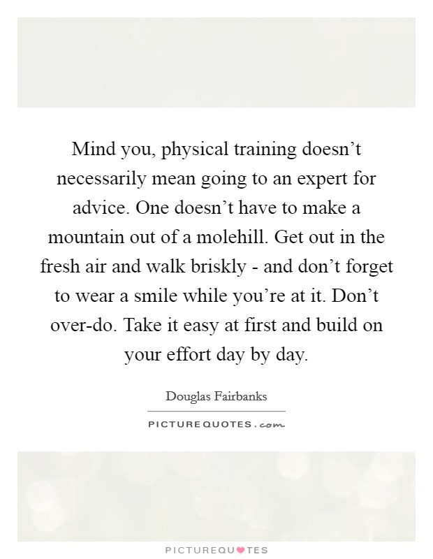 Mind you, physical training doesn't necessarily mean going to an expert for advice. One doesn't have to make a mountain out of a molehill. Get out in the fresh air and walk briskly - and don't forget to wear a smile while you're at it. Don't over-do. Take it easy at first and build on your effort day by day Picture Quote #1