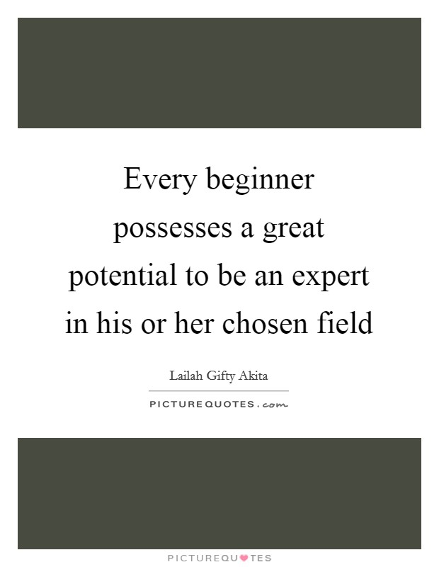 Every beginner possesses a great potential to be an expert in his or her chosen field Picture Quote #1