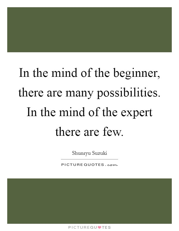 In the mind of the beginner, there are many possibilities. In the mind of the expert there are few Picture Quote #1