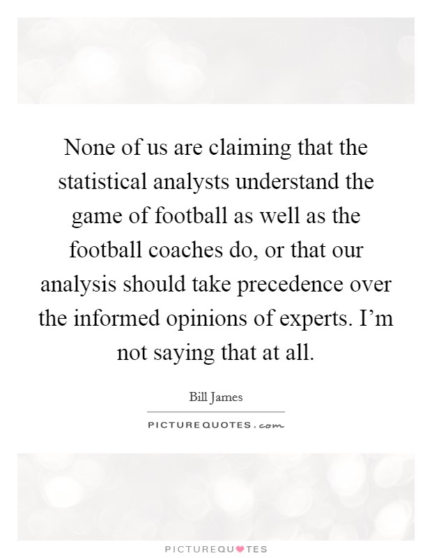 None of us are claiming that the statistical analysts understand the game of football as well as the football coaches do, or that our analysis should take precedence over the informed opinions of experts. I'm not saying that at all Picture Quote #1