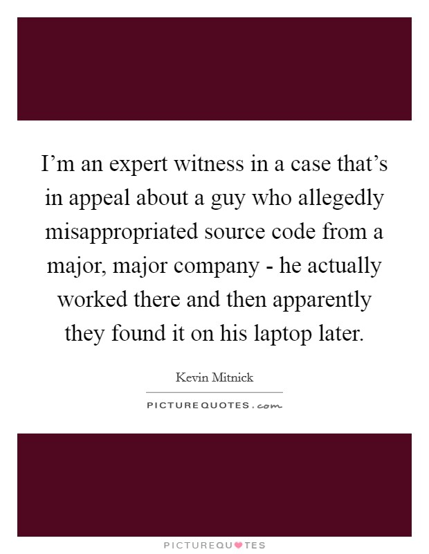 I'm an expert witness in a case that's in appeal about a guy who allegedly misappropriated source code from a major, major company - he actually worked there and then apparently they found it on his laptop later Picture Quote #1