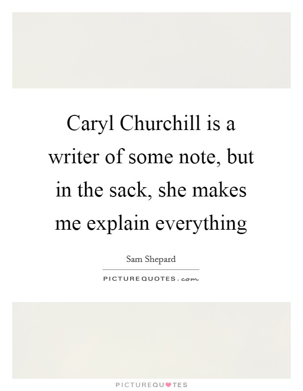 Caryl Churchill is a writer of some note, but in the sack, she makes me explain everything Picture Quote #1
