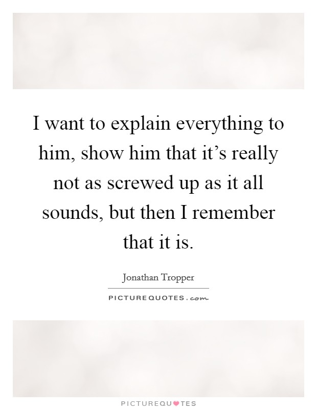 I want to explain everything to him, show him that it's really not as screwed up as it all sounds, but then I remember that it is Picture Quote #1