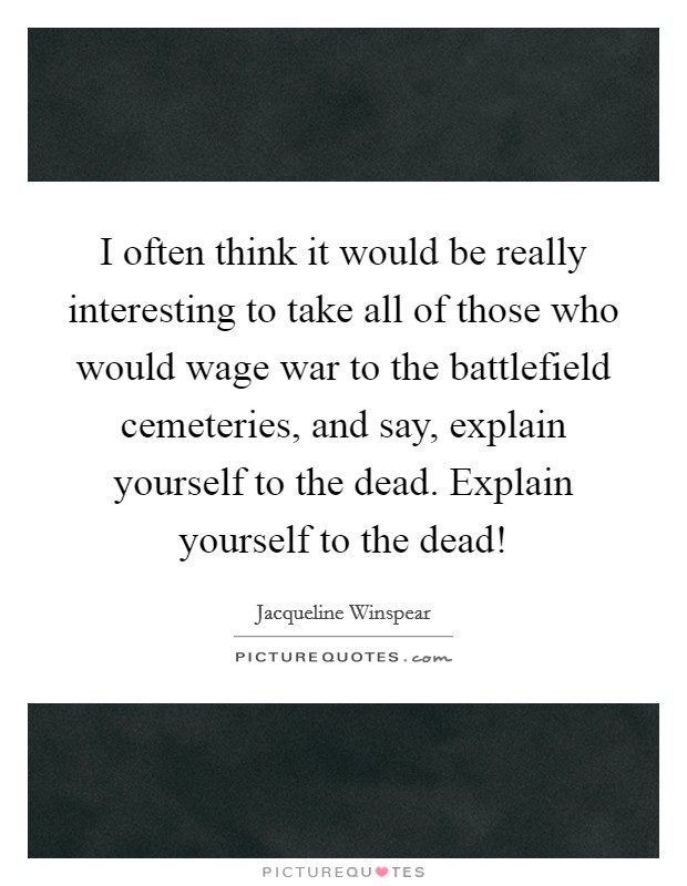 I often think it would be really interesting to take all of those who would wage war to the battlefield cemeteries, and say, explain yourself to the dead. Explain yourself to the dead! Picture Quote #1