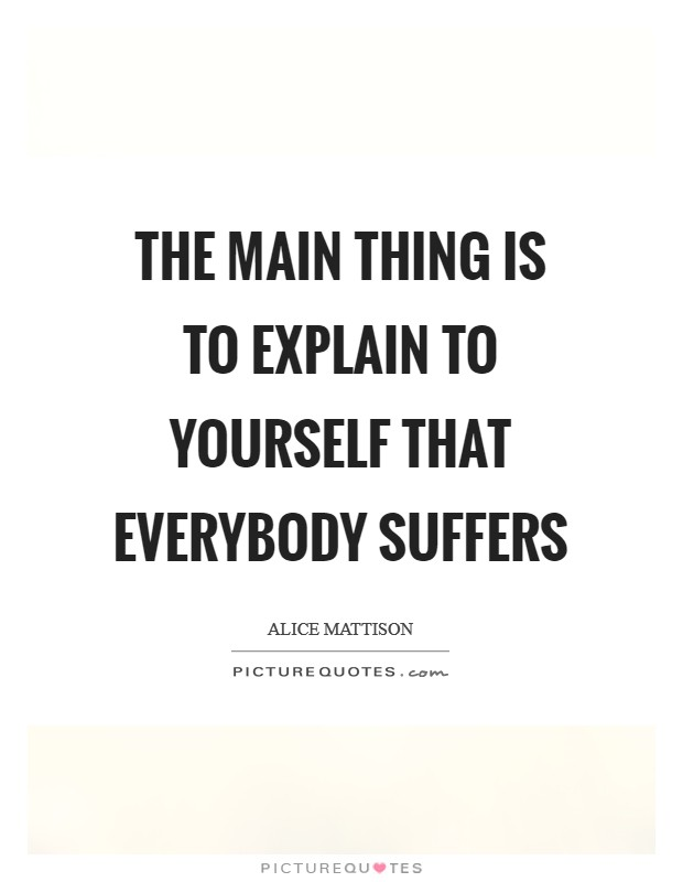 The main thing is to explain to yourself that everybody suffers Picture Quote #1