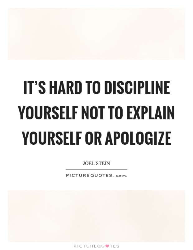 It's hard to discipline yourself not to explain yourself or apologize Picture Quote #1
