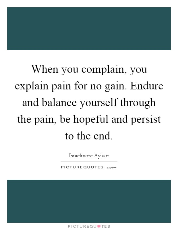 When you complain, you explain pain for no gain. Endure and balance yourself through the pain, be hopeful and persist to the end Picture Quote #1
