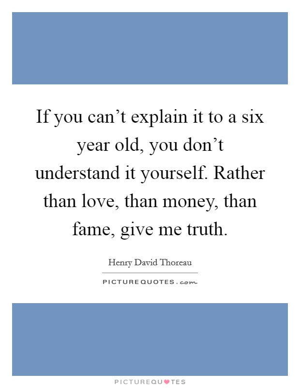If you can't explain it to a six year old, you don't understand it yourself. Rather than love, than money, than fame, give me truth. Picture Quote #1