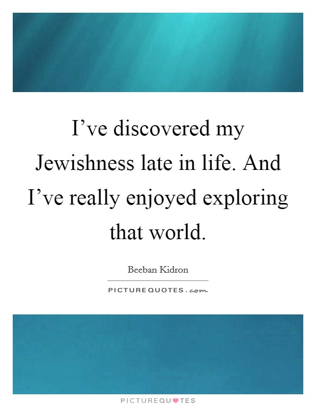 I've discovered my Jewishness late in life. And I've really enjoyed exploring that world. Picture Quote #1