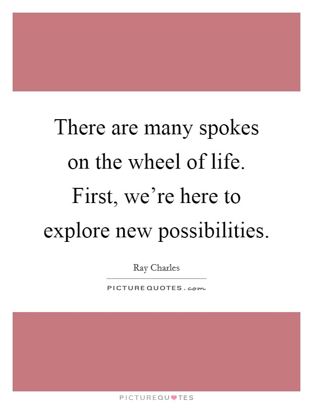 There are many spokes on the wheel of life. First, we're here to explore new possibilities Picture Quote #1