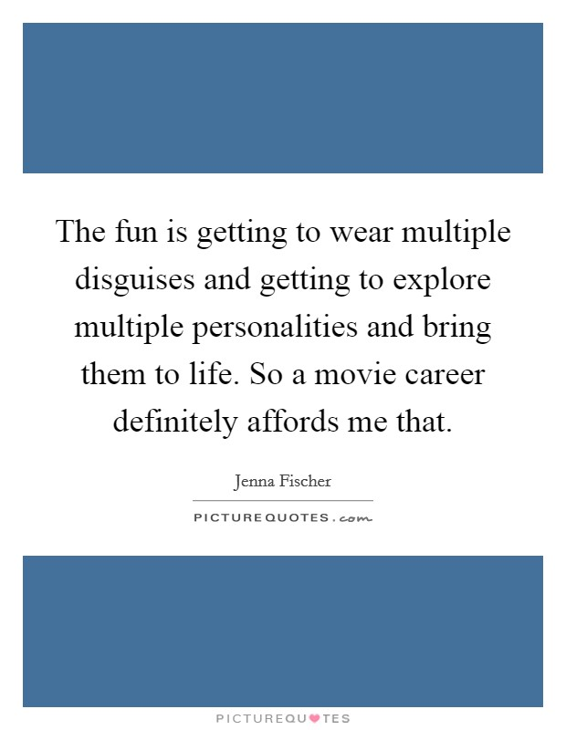 The fun is getting to wear multiple disguises and getting to explore multiple personalities and bring them to life. So a movie career definitely affords me that Picture Quote #1