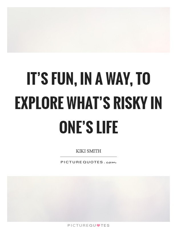 It's fun, in a way, to explore what's risky in one's life Picture Quote #1