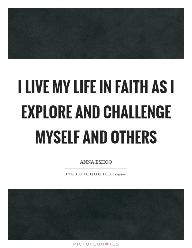 I live my life in faith as I explore and challenge myself and others Picture Quote #1