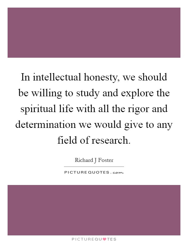 In intellectual honesty, we should be willing to study and explore the spiritual life with all the rigor and determination we would give to any field of research Picture Quote #1