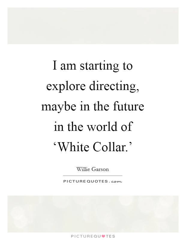 I am starting to explore directing, maybe in the future in the world of 'White Collar.' Picture Quote #1