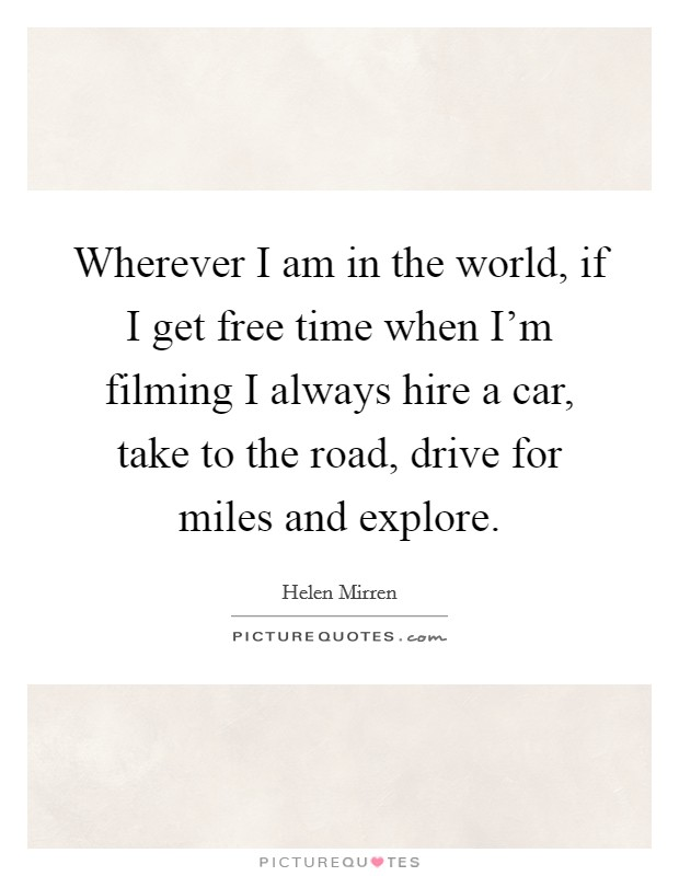 Wherever I am in the world, if I get free time when I'm filming I always hire a car, take to the road, drive for miles and explore Picture Quote #1