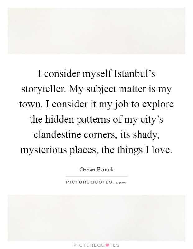 I consider myself Istanbul's storyteller. My subject matter is my town. I consider it my job to explore the hidden patterns of my city's clandestine corners, its shady, mysterious places, the things I love Picture Quote #1