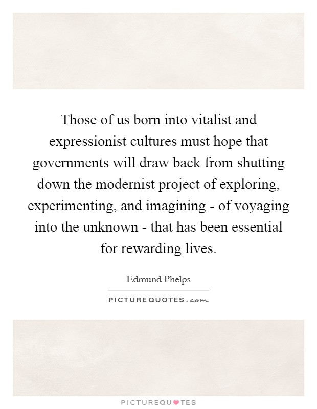 Those of us born into vitalist and expressionist cultures must hope that governments will draw back from shutting down the modernist project of exploring, experimenting, and imagining - of voyaging into the unknown - that has been essential for rewarding lives Picture Quote #1