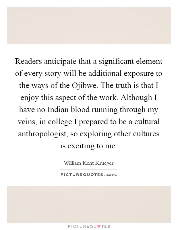 Readers anticipate that a significant element of every story will be additional exposure to the ways of the Ojibwe. The truth is that I enjoy this aspect of the work. Although I have no Indian blood running through my veins, in college I prepared to be a cultural anthropologist, so exploring other cultures is exciting to me Picture Quote #1