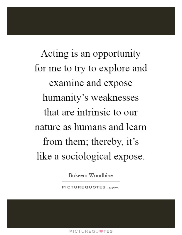 Acting is an opportunity for me to try to explore and examine and expose humanity's weaknesses that are intrinsic to our nature as humans and learn from them; thereby, it's like a sociological expose Picture Quote #1