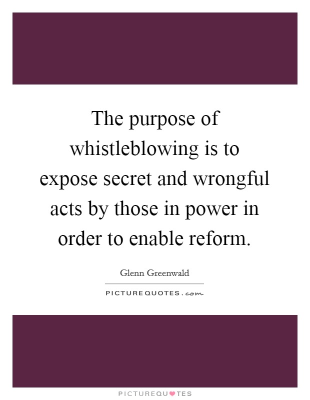 The purpose of whistleblowing is to expose secret and wrongful acts by those in power in order to enable reform Picture Quote #1