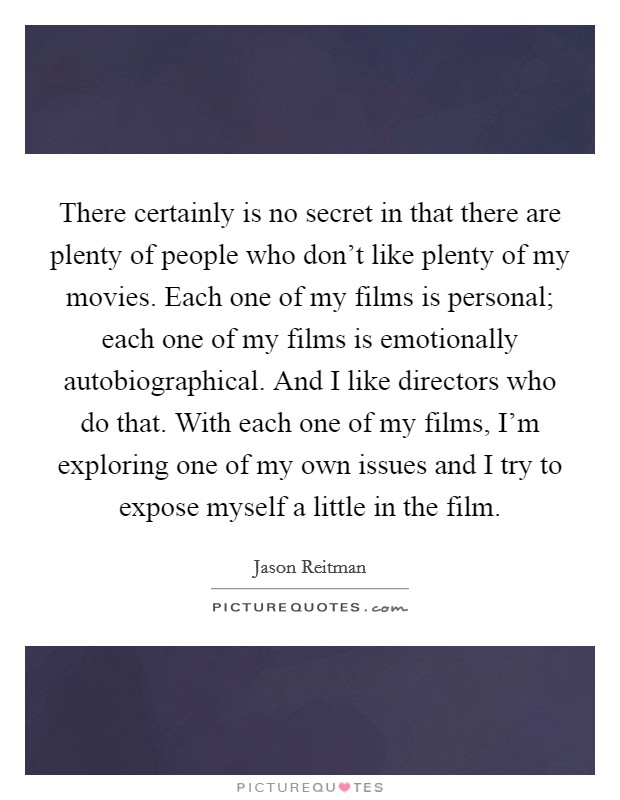 There certainly is no secret in that there are plenty of people who don't like plenty of my movies. Each one of my films is personal; each one of my films is emotionally autobiographical. And I like directors who do that. With each one of my films, I'm exploring one of my own issues and I try to expose myself a little in the film Picture Quote #1