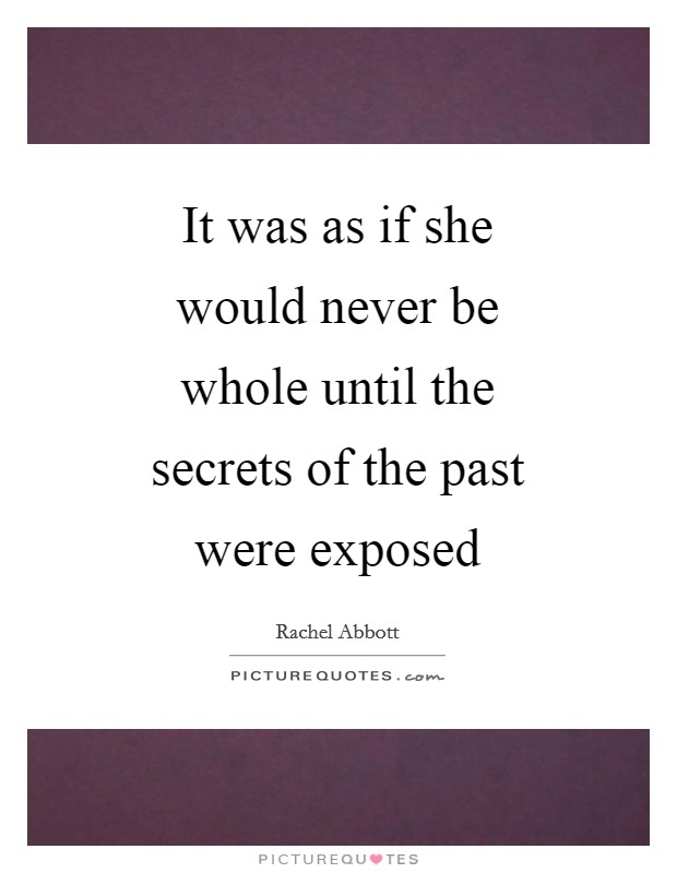 It was as if she would never be whole until the secrets of the past were exposed Picture Quote #1