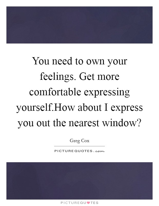You need to own your feelings. Get more comfortable expressing yourself.How about I express you out the nearest window? Picture Quote #1