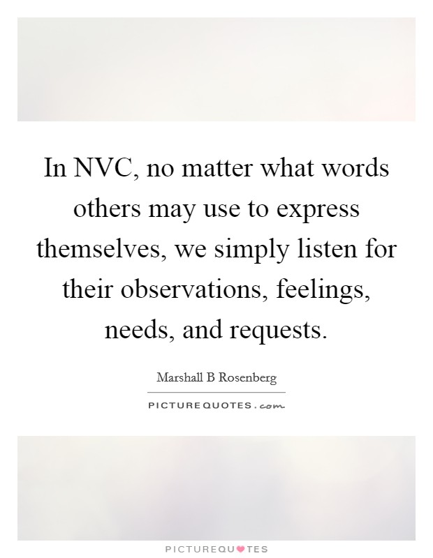 In NVC, no matter what words others may use to express themselves, we simply listen for their observations, feelings, needs, and requests Picture Quote #1