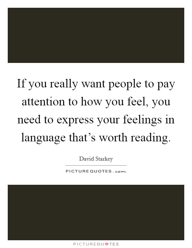 If you really want people to pay attention to how you feel, you need to express your feelings in language that's worth reading Picture Quote #1