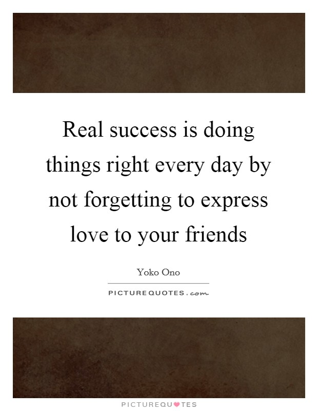 Real success is doing things right every day by not forgetting to express love to your friends Picture Quote #1