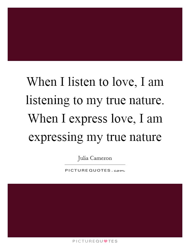 When I listen to love, I am listening to my true nature. When I express love, I am expressing my true nature Picture Quote #1