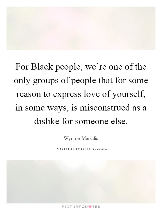 For Black people, we're one of the only groups of people that for some reason to express love of yourself, in some ways, is misconstrued as a dislike for someone else Picture Quote #1