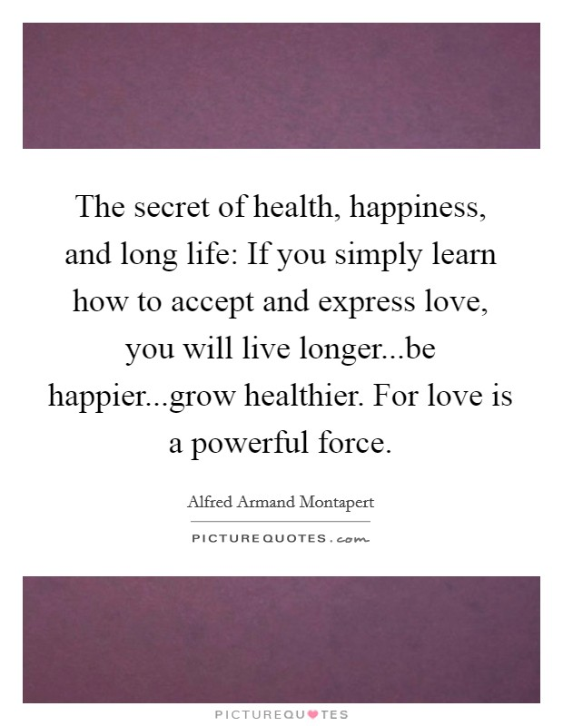 The secret of health, happiness, and long life: If you simply learn how to accept and express love, you will live longer...be happier...grow healthier. For love is a powerful force Picture Quote #1