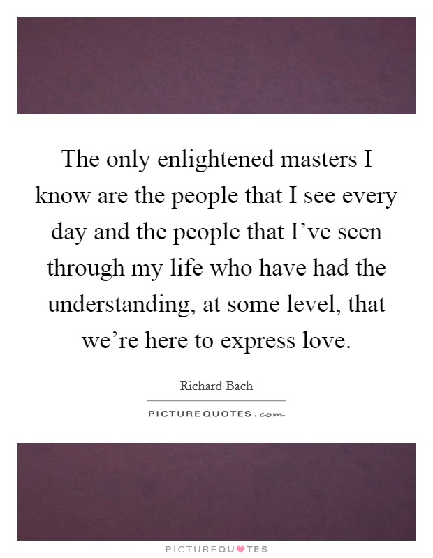 The only enlightened masters I know are the people that I see every day and the people that I've seen through my life who have had the understanding, at some level, that we're here to express love Picture Quote #1