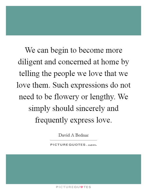 We can begin to become more diligent and concerned at home by telling the people we love that we love them. Such expressions do not need to be flowery or lengthy. We simply should sincerely and frequently express love Picture Quote #1