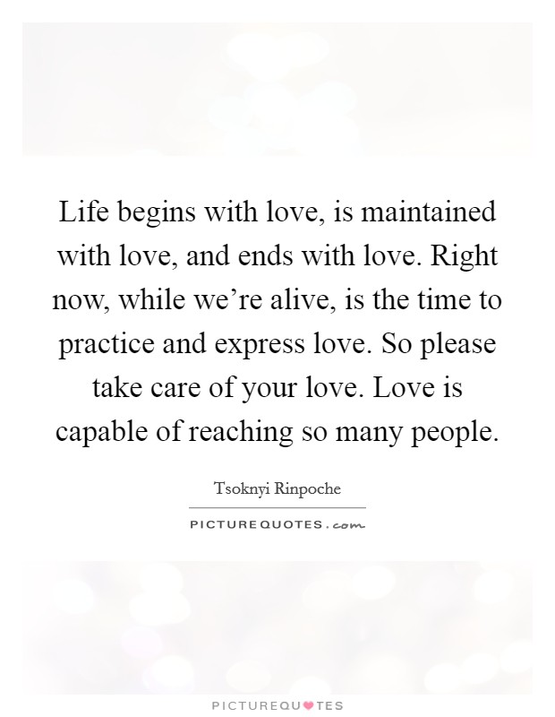 Life begins with love, is maintained with love, and ends with love. Right now, while we're alive, is the time to practice and express love. So please take care of your love. Love is capable of reaching so many people Picture Quote #1