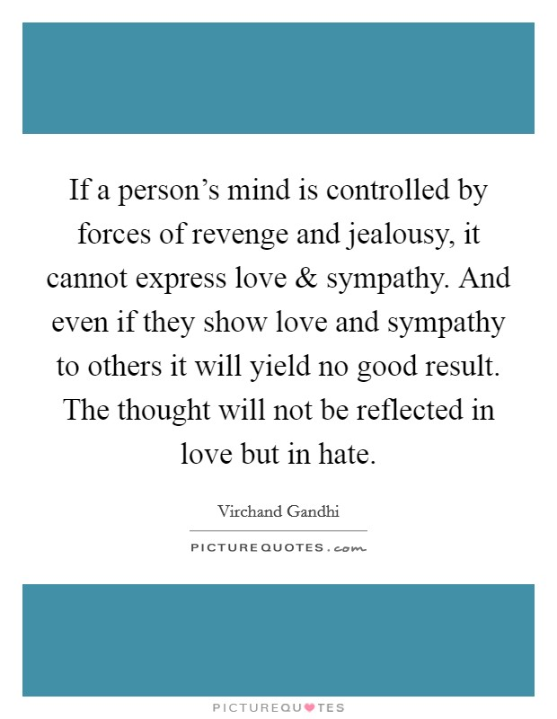 If a person's mind is controlled by forces of revenge and jealousy, it cannot express love and sympathy. And even if they show love and sympathy to others it will yield no good result. The thought will not be reflected in love but in hate Picture Quote #1