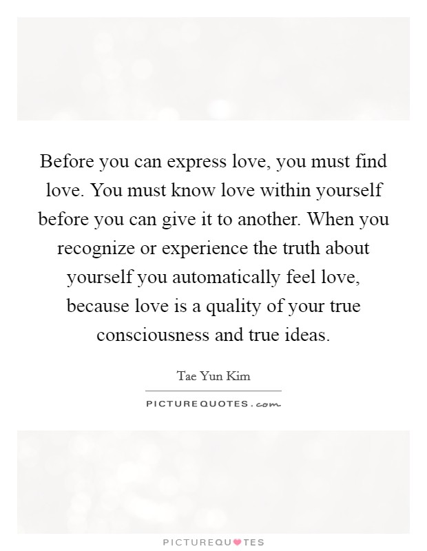 Before you can express love, you must find love. You must know love within yourself before you can give it to another. When you recognize or experience the truth about yourself you automatically feel love, because love is a quality of your true consciousness and true ideas Picture Quote #1