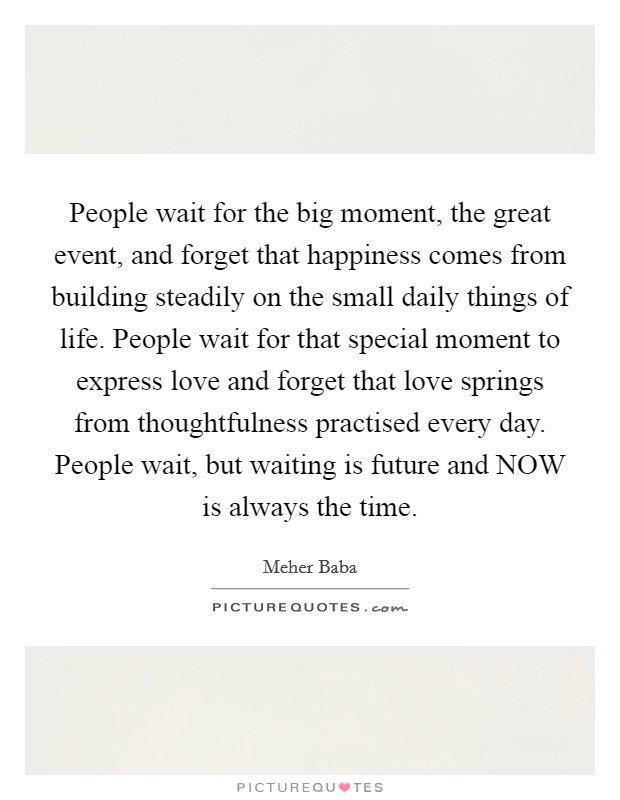 People wait for the big moment, the great event, and forget that happiness comes from building steadily on the small daily things of life. People wait for that special moment to express love and forget that love springs from thoughtfulness practised every day. People wait, but waiting is future and NOW is always the time Picture Quote #1