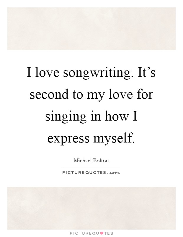 I love songwriting. It's second to my love for singing in how I express myself. Picture Quote #1
