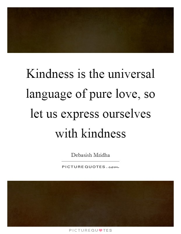 Kindness is the universal language of pure love, so let us express ourselves with kindness Picture Quote #1