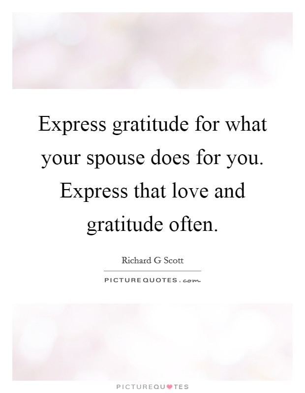 Express gratitude for what your spouse does for you. Express that love and gratitude often Picture Quote #1