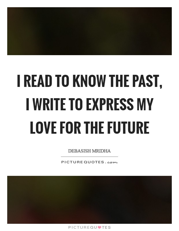 I read to know the past, I write to express my love for the future Picture Quote #1