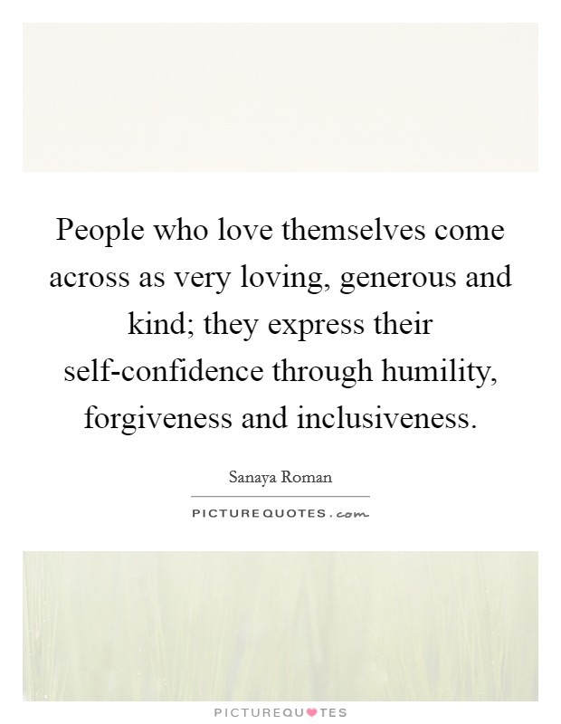 People who love themselves come across as very loving, generous and kind; they express their self-confidence through humility, forgiveness and inclusiveness Picture Quote #1