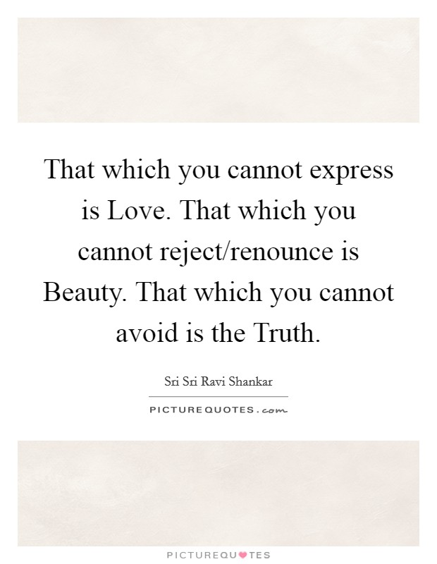 That which you cannot express is Love. That which you cannot reject/renounce is Beauty. That which you cannot avoid is the Truth Picture Quote #1