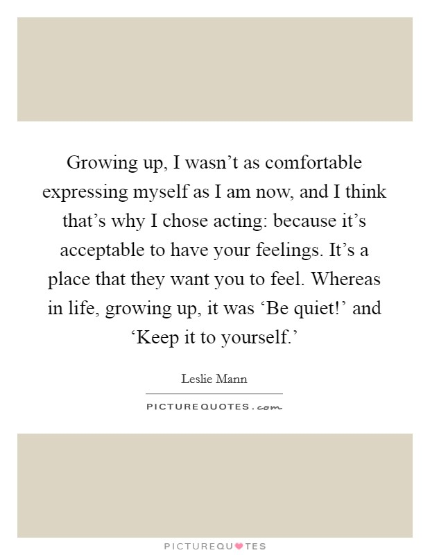 Growing up, I wasn't as comfortable expressing myself as I am now, and I think that's why I chose acting: because it's acceptable to have your feelings. It's a place that they want you to feel. Whereas in life, growing up, it was 'Be quiet!' and 'Keep it to yourself.' Picture Quote #1