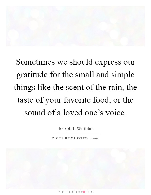Sometimes we should express our gratitude for the small and simple things like the scent of the rain, the taste of your favorite food, or the sound of a loved one's voice Picture Quote #1