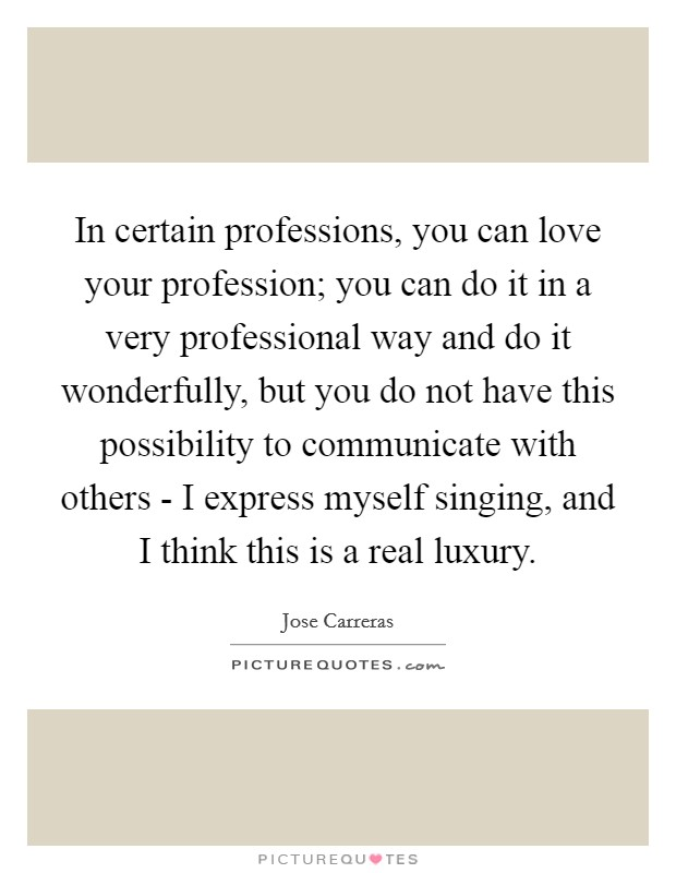 In certain professions, you can love your profession; you can do it in a very professional way and do it wonderfully, but you do not have this possibility to communicate with others - I express myself singing, and I think this is a real luxury Picture Quote #1