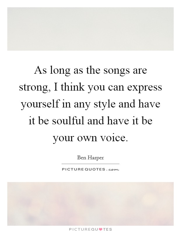 As long as the songs are strong, I think you can express yourself in any style and have it be soulful and have it be your own voice Picture Quote #1